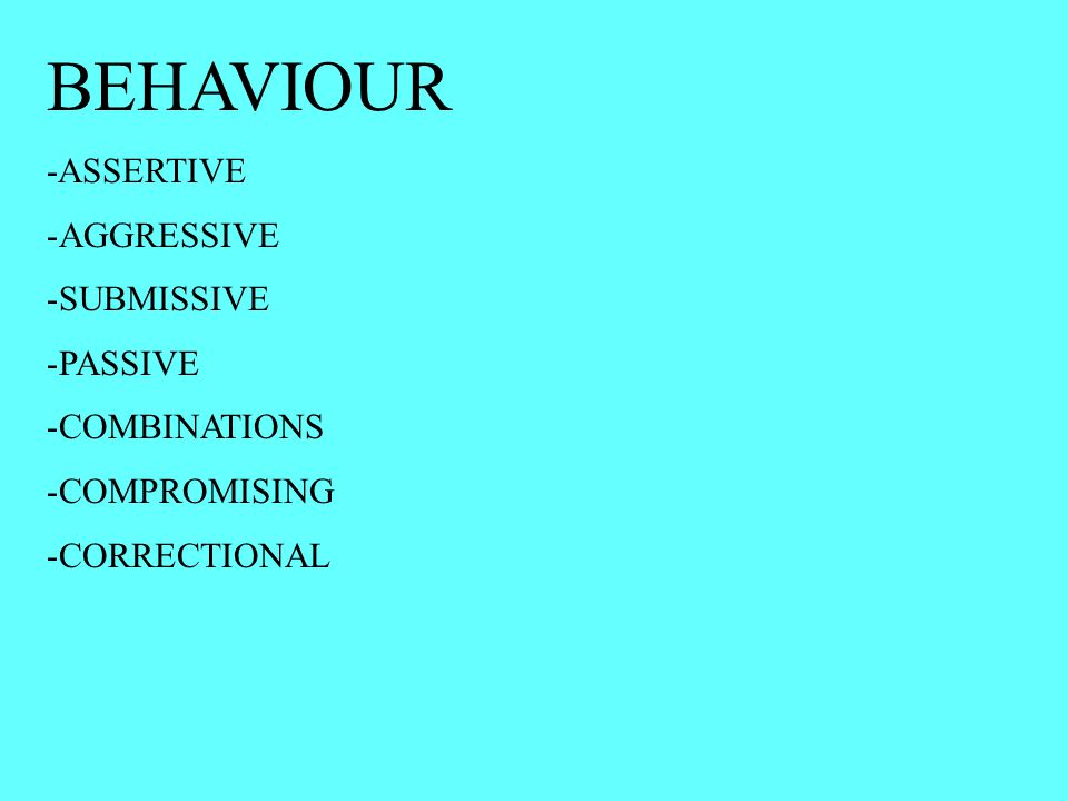 BEHAVIOUR -ASSERTIVE -AGGRESSIVE -SUBMISSIVE -PASSIVE -COMBINATIONS -COMPROMISING -CORRECTIONAL