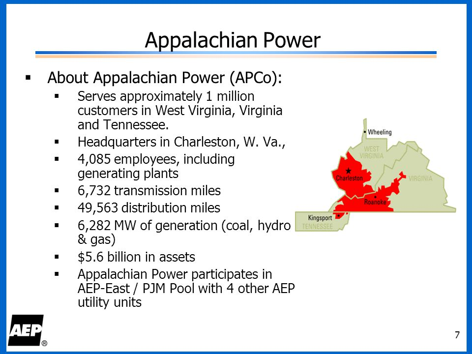 7 Appalachian Power  About Appalachian Power (APCo):  Serves approximately 1 million customers in West Virginia, Virginia and Tennessee.  Headquart