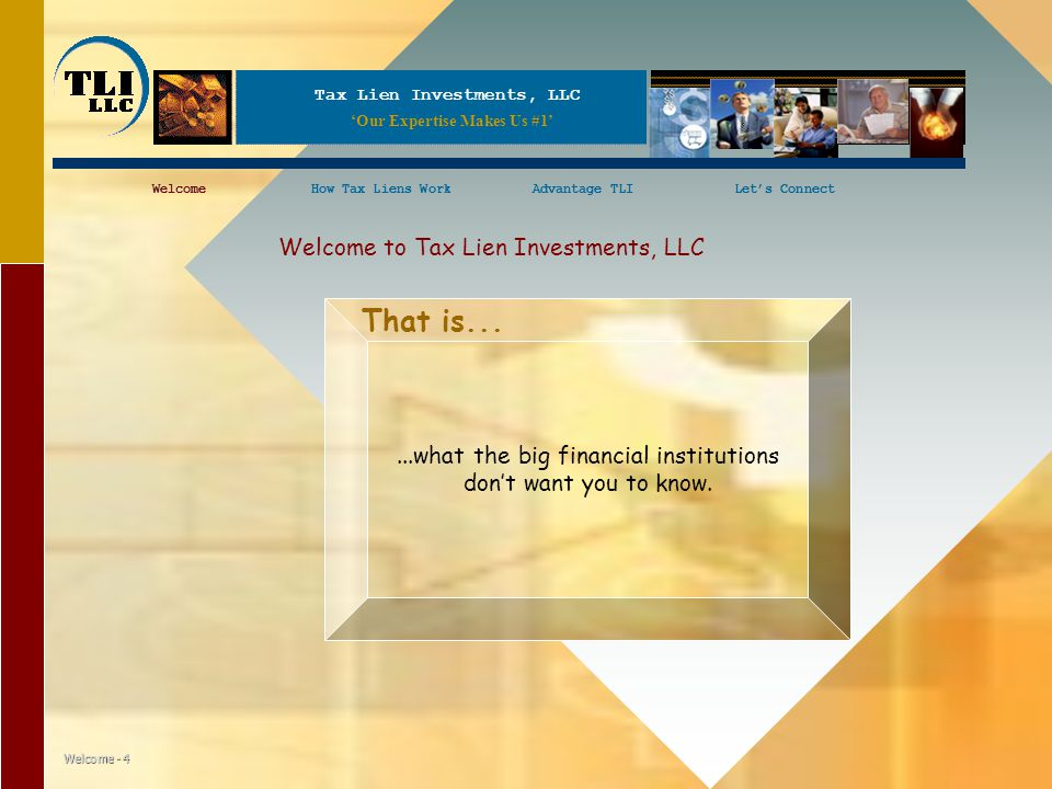 Tax Lien Investments, LLC WelcomeHow Tax Liens WorkAdvantage TLILet's ConnectWelcomeHow Tax Liens WorkLet's Connect Welcome - 4 Welcome to Tax Lien Investments, LLC...what the big financial institutions don't want you to know.