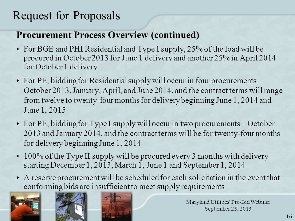 Maryland Utilities Pre-Bid Webinar September 25, 2013 16 Request for Proposals Procurement Process Overview (continued) For BGE and PHI Residential and Type I supply, 25% of the load will be procured in October 2013 for June 1 delivery and another 25% in April 2014 for October 1 delivery For PE, bidding for Residential supply will occur in four procurements – October 2013, January, April, and June 2014, and the contract terms will range from twelve to twenty-four months for delivery beginning June 1, 2014 and June 1, 2015 For PE, bidding for Type I supply will occur in two procurements – October 2013 and January 2014, and the contract terms will be for twenty-four months for delivery beginning June 1, 2014 100% of the Type II supply will be procured every 3 months with delivery starting December 1, 2013, March 1, June 1 and September 1, 2014 A reserve procurement will be scheduled for each solicitation in the event that conforming bids are insufficient to meet supply requirements