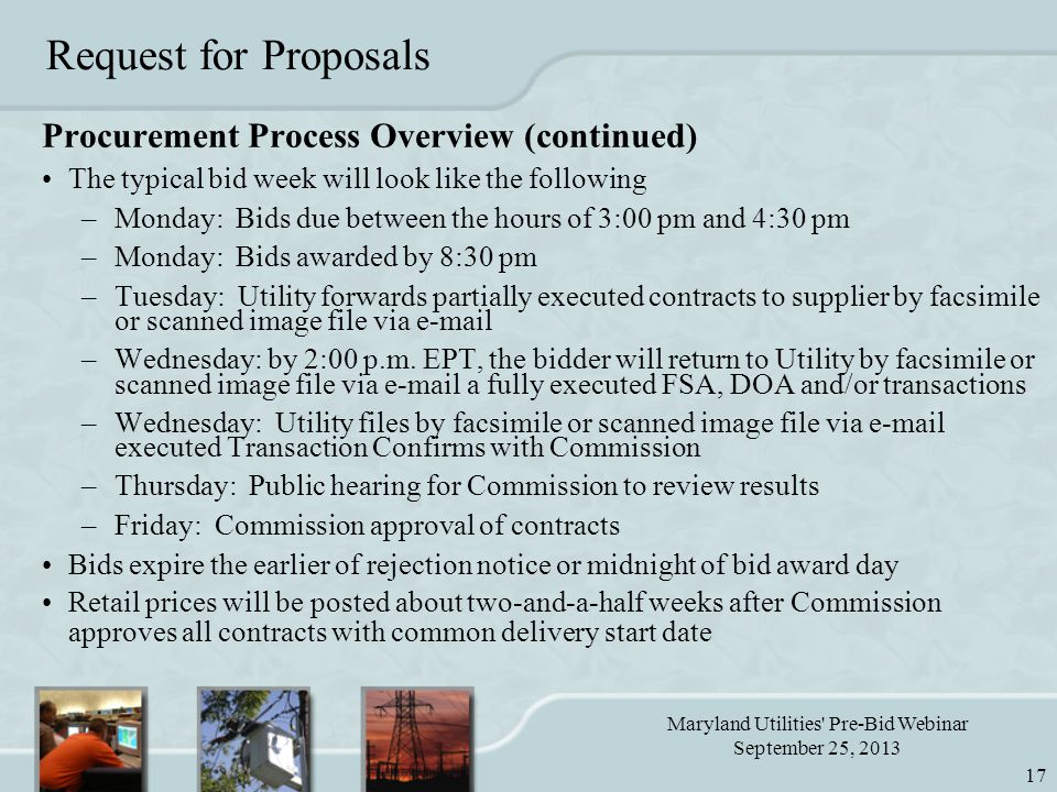 Maryland Utilities Pre-Bid Webinar September 25, 2013 17 Request for Proposals Procurement Process Overview (continued) The typical bid week will look like the following –Monday: Bids due between the hours of 3:00 pm and 4:30 pm –Monday: Bids awarded by 8:30 pm –Tuesday: Utility forwards partially executed contracts to supplier by facsimile or scanned image file via e-mail –Wednesday: by 2:00 p.m.