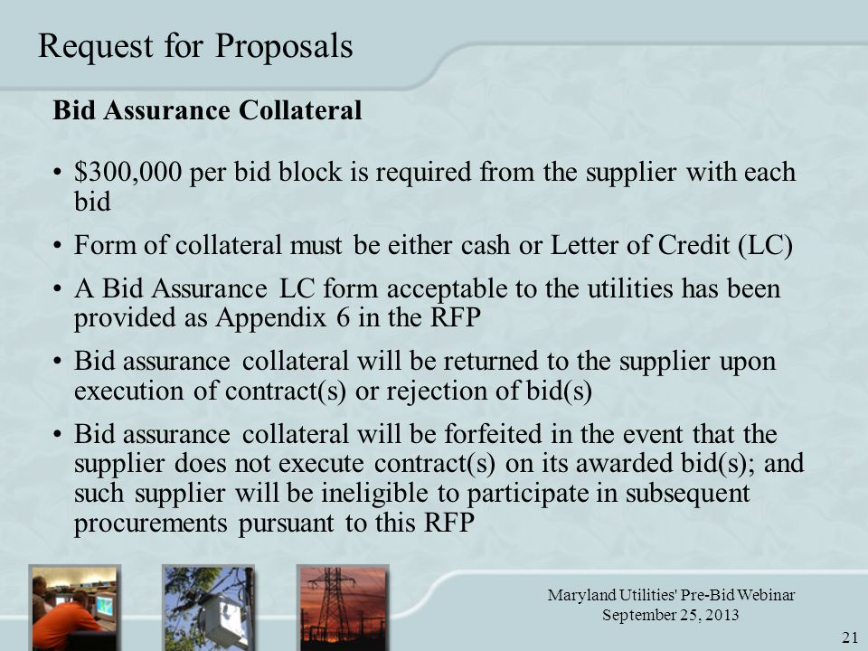 Maryland Utilities Pre-Bid Webinar September 25, 2013 21 Request for Proposals Bid Assurance Collateral $300,000 per bid block is required from the supplier with each bid Form of collateral must be either cash or Letter of Credit (LC) A Bid Assurance LC form acceptable to the utilities has been provided as Appendix 6 in the RFP Bid assurance collateral will be returned to the supplier upon execution of contract(s) or rejection of bid(s) Bid assurance collateral will be forfeited in the event that the supplier does not execute contract(s) on its awarded bid(s); and such supplier will be ineligible to participate in subsequent procurements pursuant to this RFP