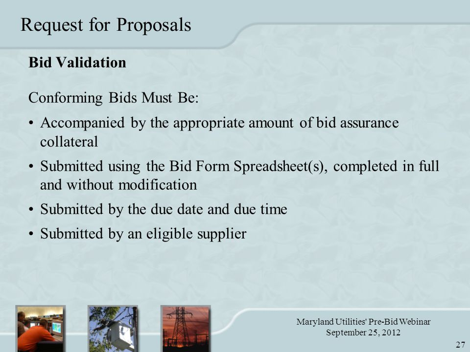Maryland Utilities Pre-Bid Webinar September 25, 2012 27 Request for Proposals Bid Validation Conforming Bids Must Be: Accompanied by the appropriate amount of bid assurance collateral Submitted using the Bid Form Spreadsheet(s), completed in full and without modification Submitted by the due date and due time Submitted by an eligible supplier