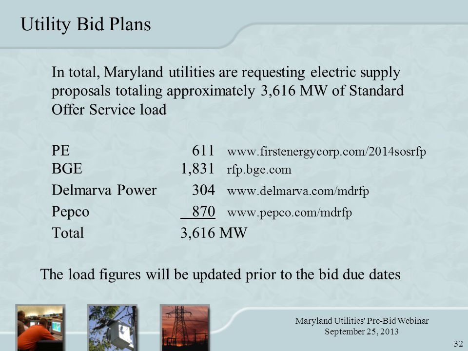 Maryland Utilities Pre-Bid Webinar September 25, 2013 32 Utility Bid Plans In total, Maryland utilities are requesting electric supply proposals totaling approximately 3,616 MW of Standard Offer Service load PE 611 www.firstenergycorp.com/2014sosrfp BGE1,831 rfp.bge.com Delmarva Power 304 www.delmarva.com/mdrfp Pepco 870 www.pepco.com/mdrfp Total3,616 MW The load figures will be updated prior to the bid due dates