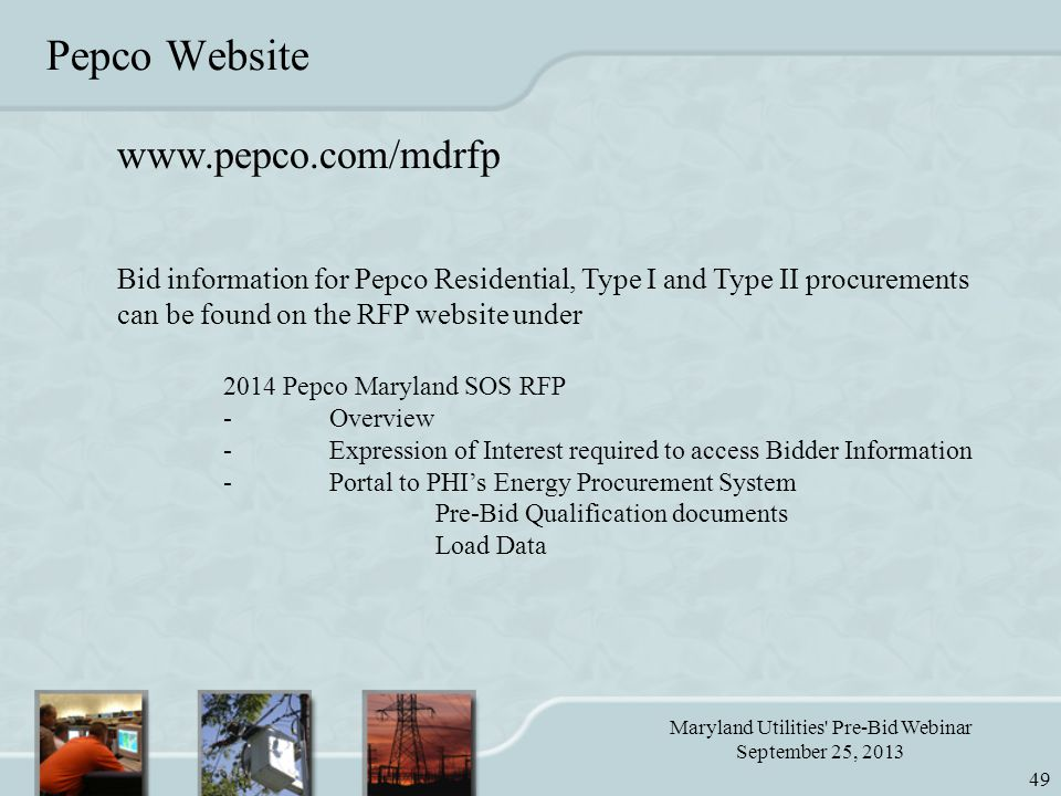 Maryland Utilities Pre-Bid Webinar September 25, 2013 49 Pepco Website www.pepco.com/mdrfp Bid information for Pepco Residential, Type I and Type II procurements can be found on the RFP website under 2014 Pepco Maryland SOS RFP -Overview -Expression of Interest required to access Bidder Information -Portal to PHI's Energy Procurement System Pre-Bid Qualification documents Load Data