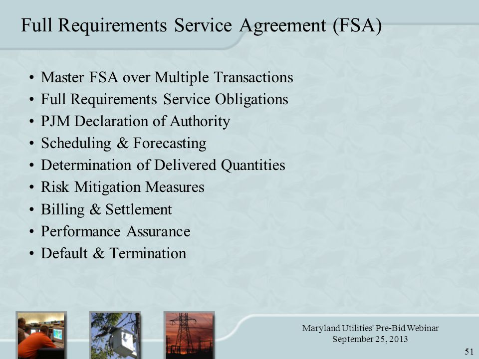 Maryland Utilities Pre-Bid Webinar September 25, 2013 51 Full Requirements Service Agreement (FSA) Master FSA over Multiple Transactions Full Requirements Service Obligations PJM Declaration of Authority Scheduling & Forecasting Determination of Delivered Quantities Risk Mitigation Measures Billing & Settlement Performance Assurance Default & Termination