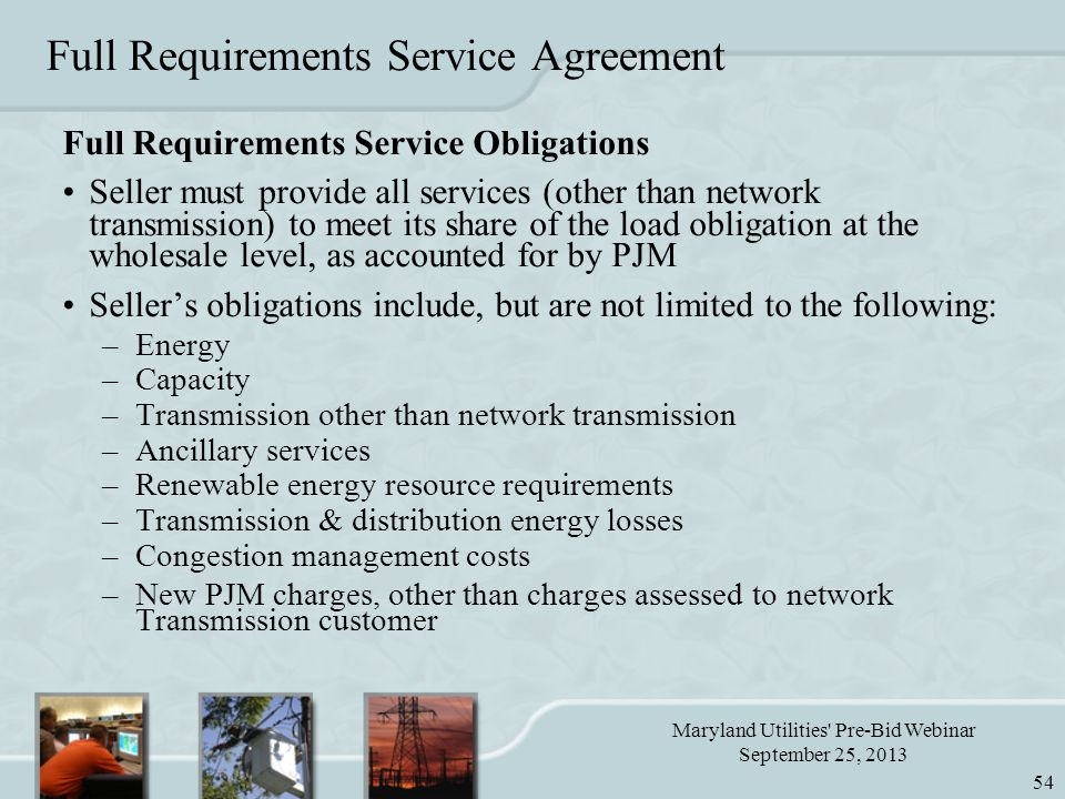 Maryland Utilities Pre-Bid Webinar September 25, 2013 54 Full Requirements Service Agreement Full Requirements Service Obligations Seller must provide all services (other than network transmission) to meet its share of the load obligation at the wholesale level, as accounted for by PJM Seller's obligations include, but are not limited to the following: –Energy –Capacity –Transmission other than network transmission –Ancillary services –Renewable energy resource requirements –Transmission & distribution energy losses –Congestion management costs –New PJM charges, other than charges assessed to network Transmission customer