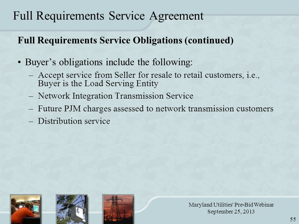 Maryland Utilities Pre-Bid Webinar September 25, 2013 55 Full Requirements Service Agreement Full Requirements Service Obligations (continued) Buyer's obligations include the following: –Accept service from Seller for resale to retail customers, i.e., Buyer is the Load Serving Entity –Network Integration Transmission Service –Future PJM charges assessed to network transmission customers –Distribution service