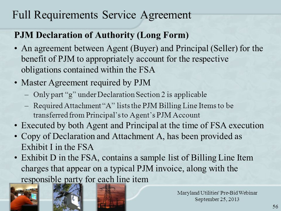 Maryland Utilities Pre-Bid Webinar September 25, 2013 56 Full Requirements Service Agreement PJM Declaration of Authority (Long Form) An agreement between Agent (Buyer) and Principal (Seller) for the benefit of PJM to appropriately account for the respective obligations contained within the FSA Master Agreement required by PJM –Only part g under Declaration Section 2 is applicable –Required Attachment A lists the PJM Billing Line Items to be transferred from Principal's to Agent's PJM Account Executed by both Agent and Principal at the time of FSA execution Copy of Declaration and Attachment A, has been provided as Exhibit I in the FSA Exhibit D in the FSA, contains a sample list of Billing Line Item charges that appear on a typical PJM invoice, along with the responsible party for each line item