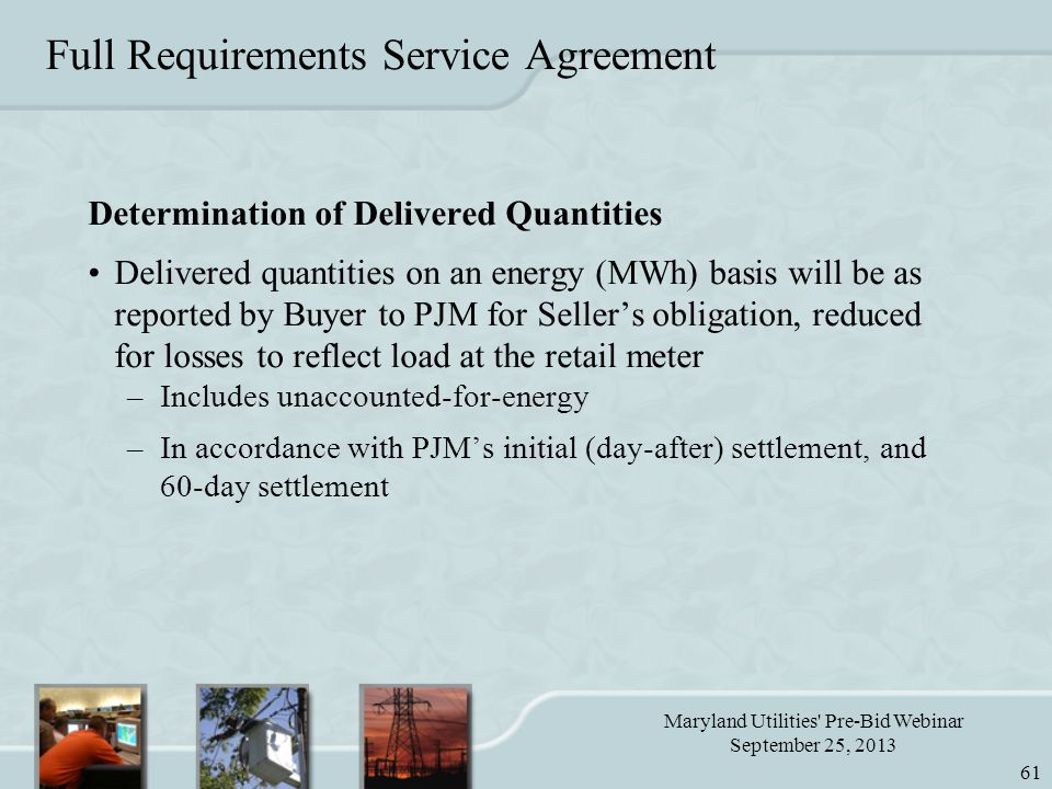 Maryland Utilities Pre-Bid Webinar September 25, 2013 61 Full Requirements Service Agreement Determination of Delivered Quantities Delivered quantities on an energy (MWh) basis will be as reported by Buyer to PJM for Seller's obligation, reduced for losses to reflect load at the retail meter –Includes unaccounted-for-energy –In accordance with PJM's initial (day-after) settlement, and 60-day settlement