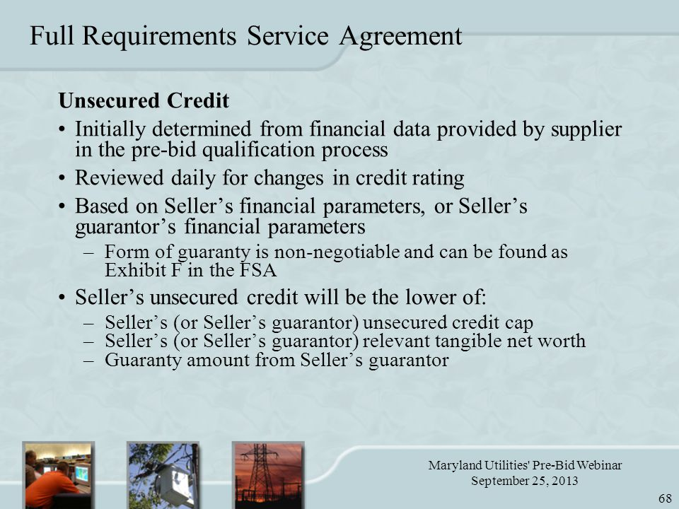 Maryland Utilities Pre-Bid Webinar September 25, 2013 68 Full Requirements Service Agreement Unsecured Credit Initially determined from financial data provided by supplier in the pre-bid qualification process Reviewed daily for changes in credit rating Based on Seller's financial parameters, or Seller's guarantor's financial parameters –Form of guaranty is non-negotiable and can be found as Exhibit F in the FSA Seller's unsecured credit will be the lower of: –Seller's (or Seller's guarantor) unsecured credit cap –Seller's (or Seller's guarantor) relevant tangible net worth –Guaranty amount from Seller's guarantor