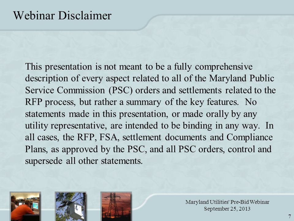 Maryland Utilities Pre-Bid Webinar September 25, 2013 7 Webinar Disclaimer This presentation is not meant to be a fully comprehensive description of every aspect related to all of the Maryland Public Service Commission (PSC) orders and settlements related to the RFP process, but rather a summary of the key features.