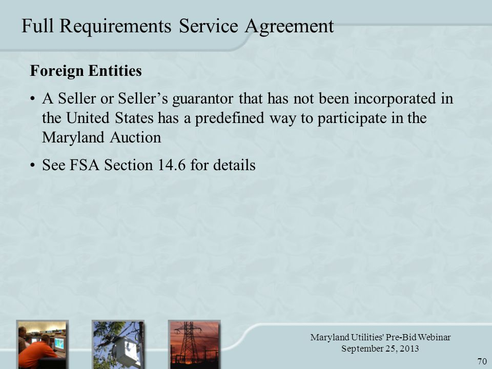 Maryland Utilities Pre-Bid Webinar September 25, 2013 70 Foreign Entities A Seller or Seller's guarantor that has not been incorporated in the United States has a predefined way to participate in the Maryland Auction See FSA Section 14.6 for details Full Requirements Service Agreement