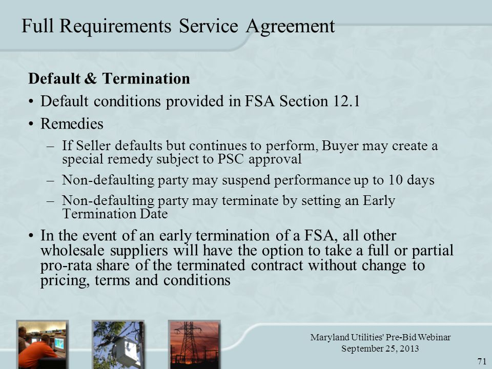 Maryland Utilities Pre-Bid Webinar September 25, 2013 71 Full Requirements Service Agreement Default & Termination Default conditions provided in FSA Section 12.1 Remedies –If Seller defaults but continues to perform, Buyer may create a special remedy subject to PSC approval –Non-defaulting party may suspend performance up to 10 days –Non-defaulting party may terminate by setting an Early Termination Date In the event of an early termination of a FSA, all other wholesale suppliers will have the option to take a full or partial pro-rata share of the terminated contract without change to pricing, terms and conditions