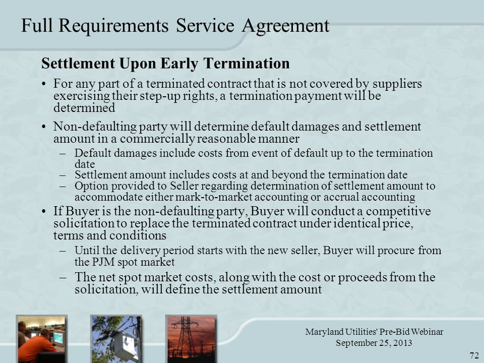 Maryland Utilities Pre-Bid Webinar September 25, 2013 72 Full Requirements Service Agreement Settlement Upon Early Termination For any part of a terminated contract that is not covered by suppliers exercising their step-up rights, a termination payment will be determined Non-defaulting party will determine default damages and settlement amount in a commercially reasonable manner –Default damages include costs from event of default up to the termination date –Settlement amount includes costs at and beyond the termination date –Option provided to Seller regarding determination of settlement amount to accommodate either mark-to-market accounting or accrual accounting If Buyer is the non-defaulting party, Buyer will conduct a competitive solicitation to replace the terminated contract under identical price, terms and conditions –Until the delivery period starts with the new seller, Buyer will procure from the PJM spot market –The net spot market costs, along with the cost or proceeds from the solicitation, will define the settlement amount