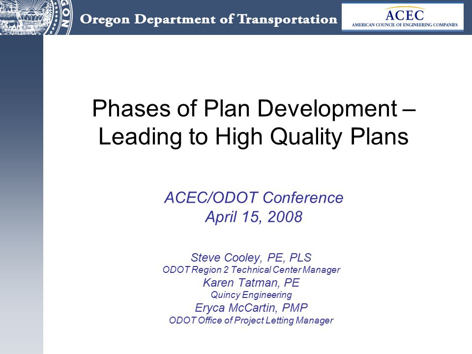 Phases of Plan Development – Leading to High Quality Plans ACEC/ODOT Conference April 15, 2008 Steve Cooley, PE, PLS ODOT Region 2 Technical Center Manager Karen Tatman, PE Quincy Engineering Eryca McCartin, PMP ODOT Office of Project Letting Manager