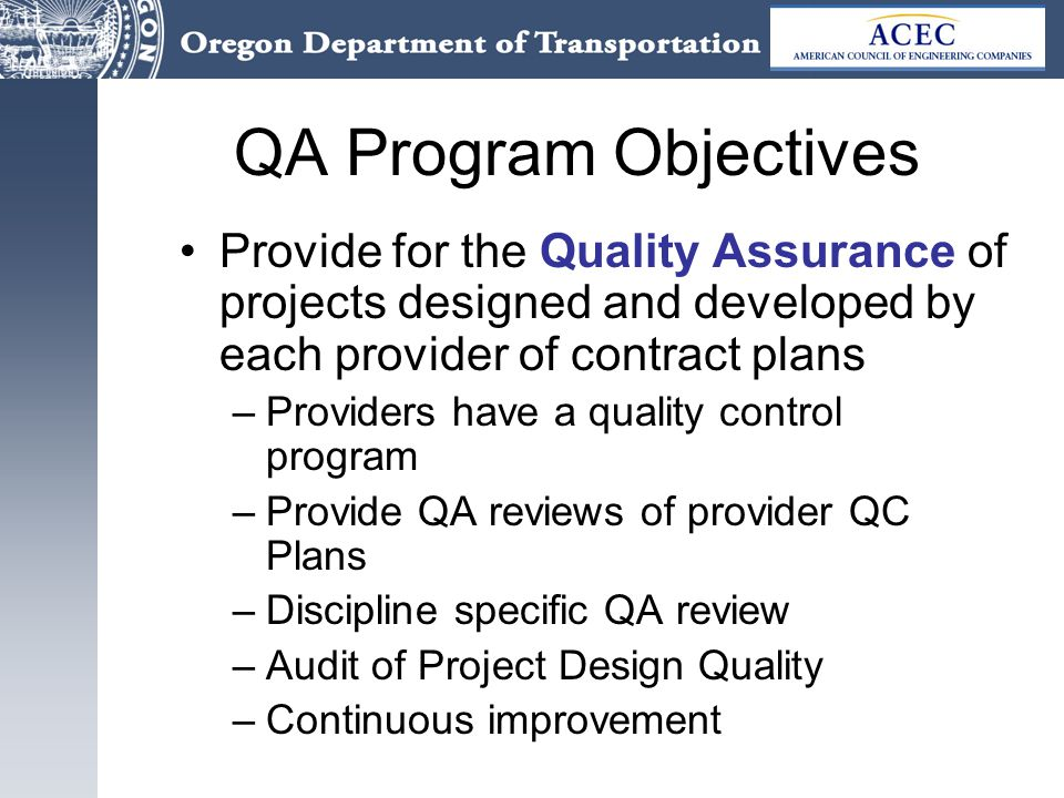 QA Program Objectives Provide for the Quality Assurance of projects designed and developed by each provider of contract plans –Providers have a quality control program –Provide QA reviews of provider QC Plans –Discipline specific QA review –Audit of Project Design Quality –Continuous improvement