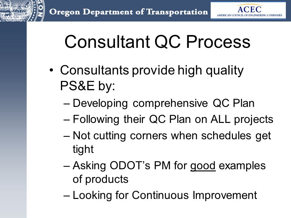 Consultant QC Process Consultants provide high quality PS&E by: –Developing comprehensive QC Plan –Following their QC Plan on ALL projects –Not cutting corners when schedules get tight –Asking ODOT's PM for good examples of products –Looking for Continuous Improvement