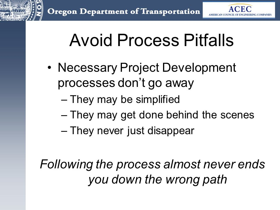 Avoid Process Pitfalls Necessary Project Development processes don't go away –They may be simplified –They may get done behind the scenes –They never just disappear Following the process almost never ends you down the wrong path