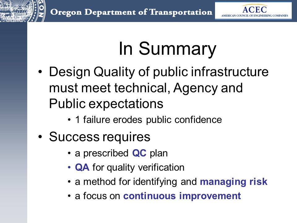 In Summary Design Quality of public infrastructure must meet technical, Agency and Public expectations 1 failure erodes public confidence Success requires a prescribed QC plan QA for quality verification a method for identifying and managing risk a focus on continuous improvement