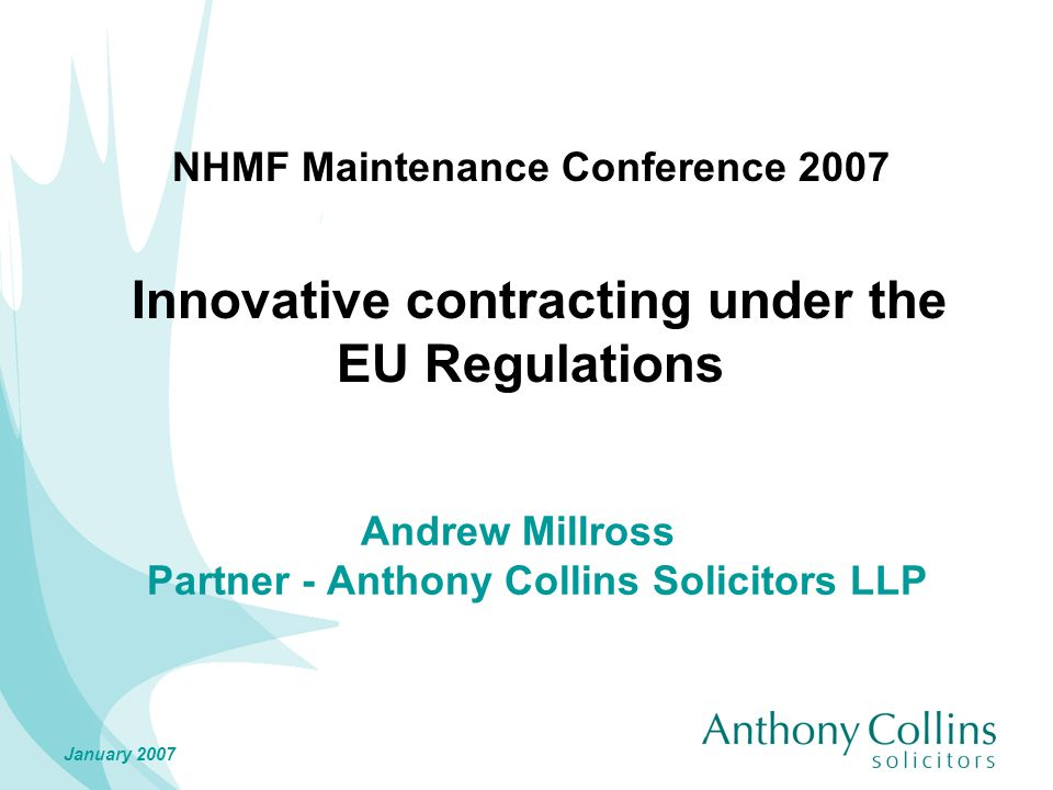 January 2007 NHMF Maintenance Conference 2007 Innovative contracting under the EU Regulations Andrew Millross Partner - Anthony Collins Solicitors LLP