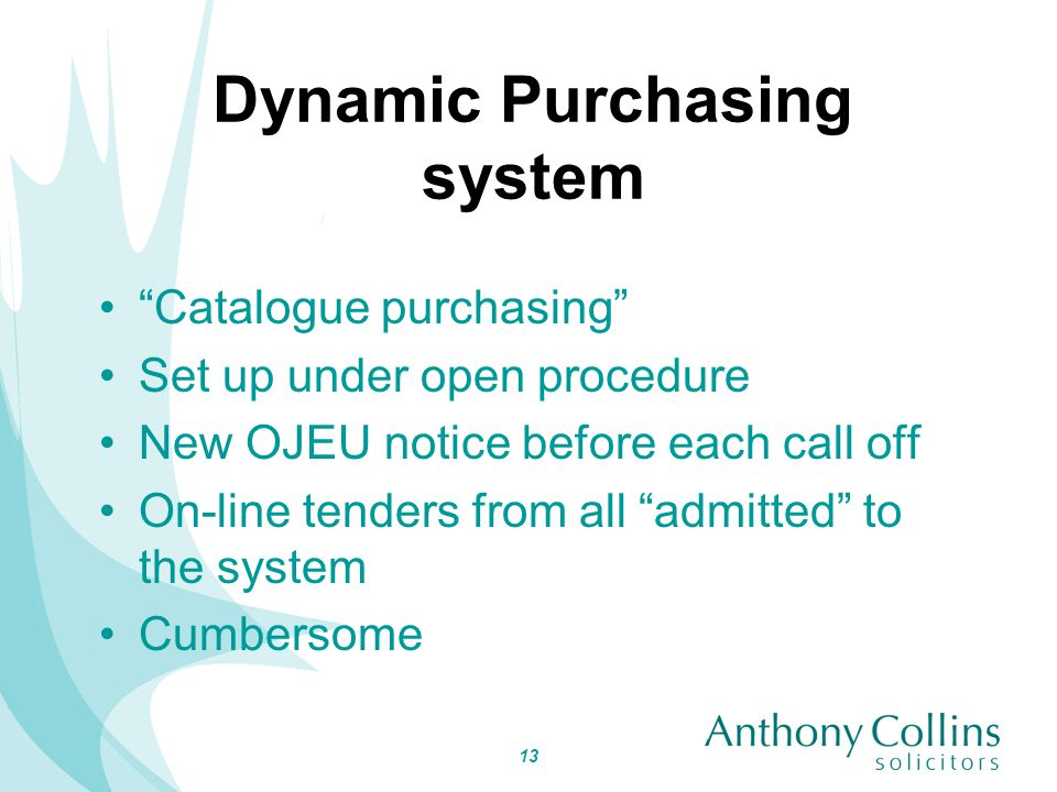 13 Dynamic Purchasing system Catalogue purchasing Set up under open procedure New OJEU notice before each call off On-line tenders from all admitted to the system Cumbersome