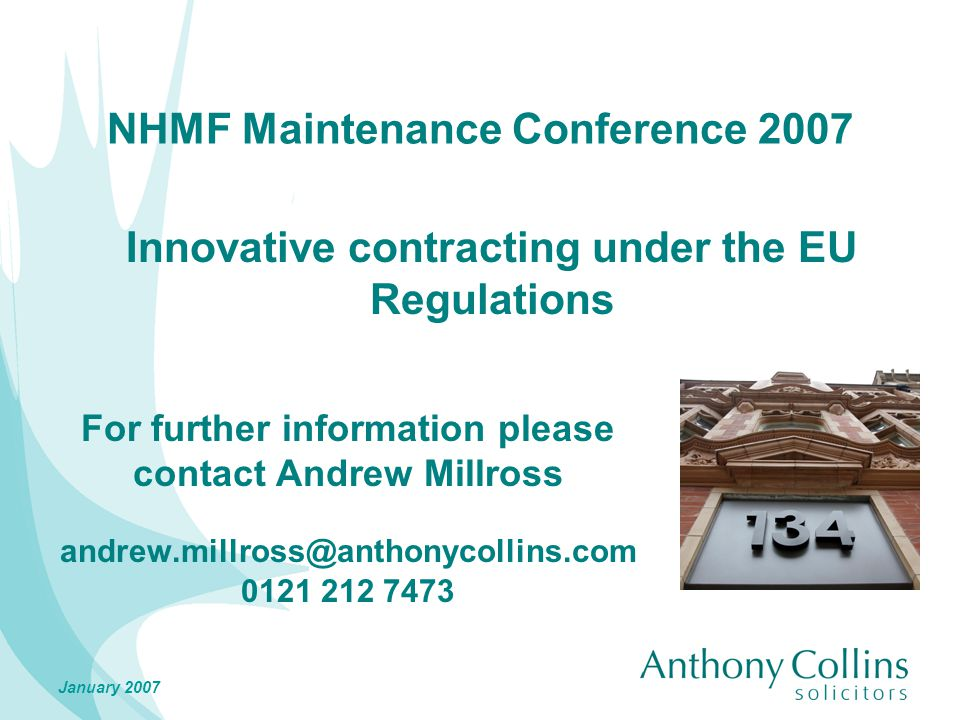 January 2007 NHMF Maintenance Conference 2007 For further information please contact Andrew Millross andrew.millross@anthonycollins.com 0121 212 7473 Innovative contracting under the EU Regulations