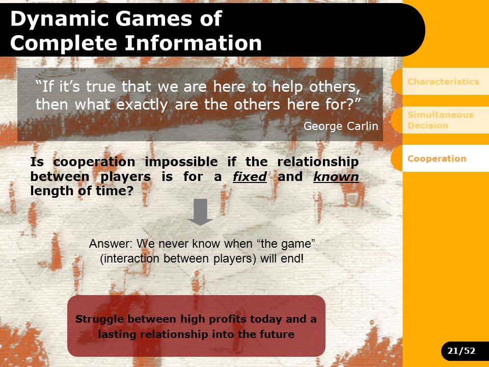 21/52 Dynamic Games of Complete Information If it's true that we are here to help others, then what exactly are the others here for? George Carlin Is cooperation impossible if the relationship between players is for a fixed and known length of time.