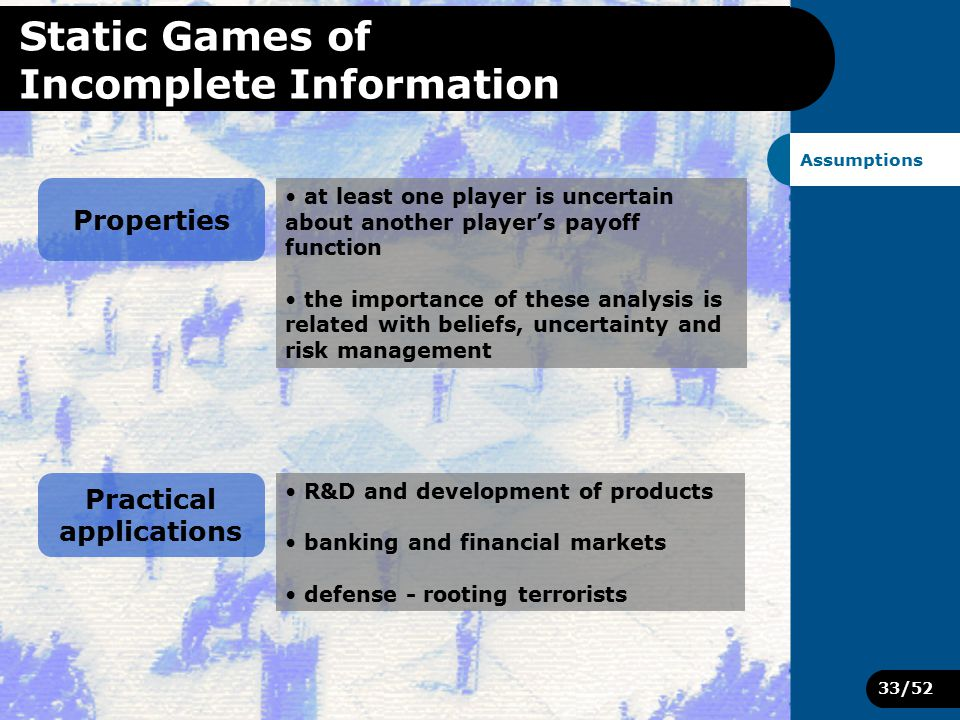 33/52 Static Games of Incomplete Information Assumptions Properties at least one player is uncertain about another player's payoff function the importance of these analysis is related with beliefs, uncertainty and risk management Practical applications R&D and development of products banking and financial markets defense - rooting terrorists