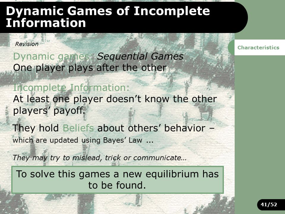 41/52 Dynamic Games of Incomplete Information Dynamic games: Sequential Games One player plays after the other Incomplete Information: At least one player doesn't know the other players' payoff.