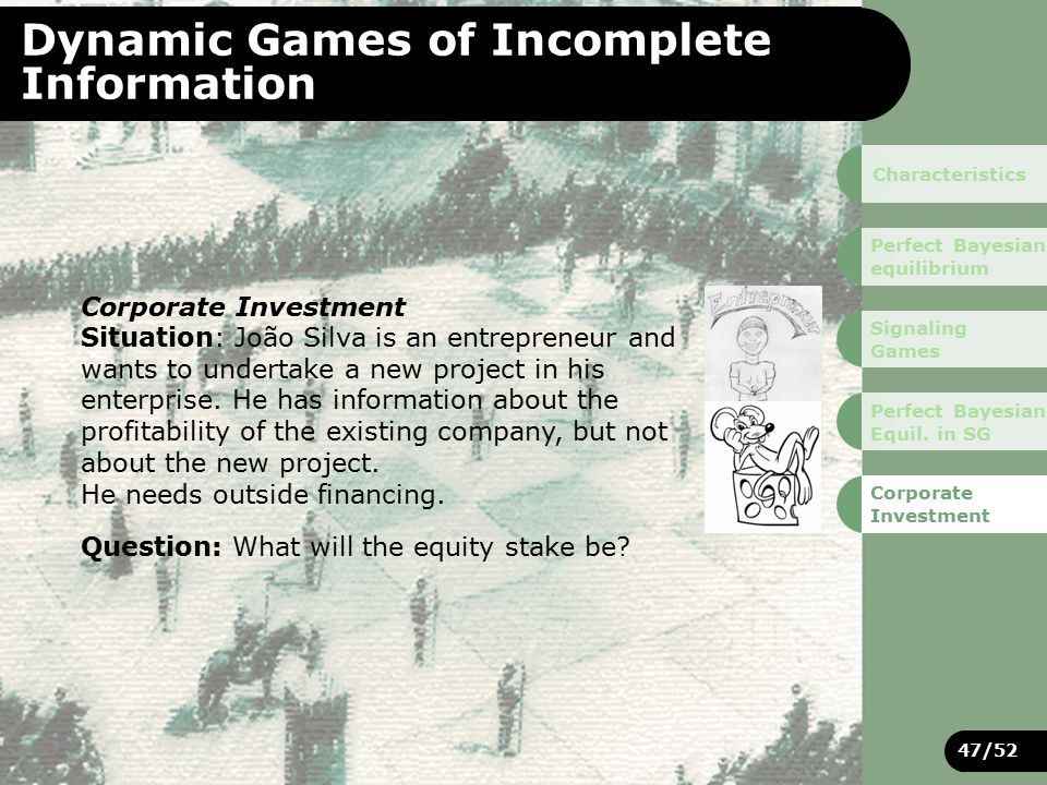 47/52 Dynamic Games of Incomplete Information Corporate Investment Situation: João Silva is an entrepreneur and wants to undertake a new project in his enterprise.