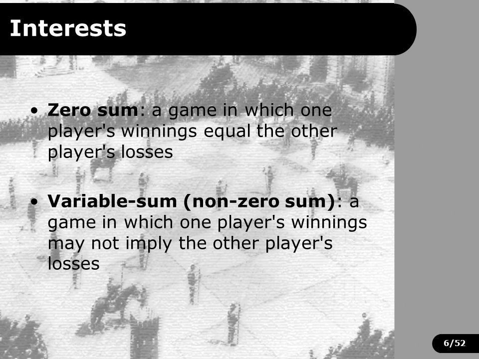 6/52 Interests Zero sum: a game in which one player s winnings equal the other player s losses Variable-sum (non-zero sum): a game in which one player s winnings may not imply the other player s losses
