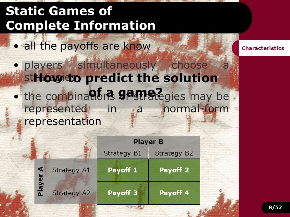 8/52 Static Games of Complete Information all the payoffs are know players simultaneously choose a strategies the combinations of strategies may be represented in a normal-form representation Characteristics Strategy B1Strategy B2 Player B Strategy A1 Strategy A2 Player A Payoff 1Payoff 2 Payoff 3Payoff 4 How to predict the solution of a game?