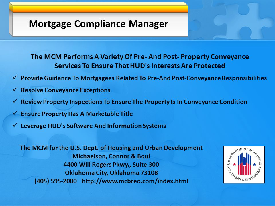 The MCM Performs A Variety Of Pre- And Post- Property Conveyance Services To Ensure That HUD s Interests Are Protected Provide Guidance To Mortgagees Related To Pre-And Post-Conveyance Responsibilities Resolve Conveyance Exceptions Review Property Inspections To Ensure The Property Is In Conveyance Condition Ensure Property Has A Marketable Title Leverage HUD s Software And Information Systems The MCM for the U.S.