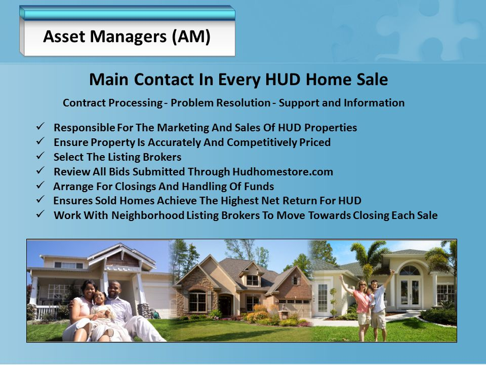 Asset Managers (AM) Responsible For The Marketing And Sales Of HUD Properties Ensure Property Is Accurately And Competitively Priced Select The Listing Brokers Review All Bids Submitted Through Hudhomestore.com Arrange For Closings And Handling Of Funds Ensures Sold Homes Achieve The Highest Net Return For HUD Work With Neighborhood Listing Brokers To Move Towards Closing Each Sale Main Contact In Every HUD Home Sale Contract Processing - Problem Resolution - Support and Information