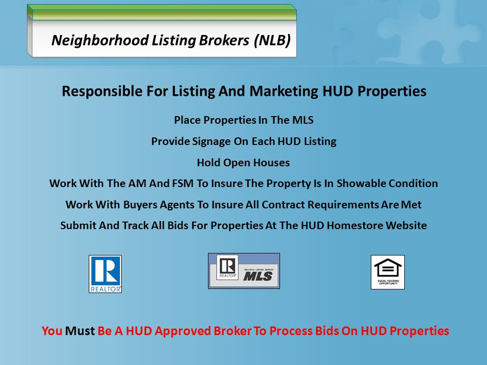 Neighborhood Listing Brokers (NLB) Place Properties In The MLS Provide Signage On Each HUD Listing Hold Open Houses Work With The AM And FSM To Insure The Property Is In Showable Condition Work With Buyers Agents To Insure All Contract Requirements Are Met Submit And Track All Bids For Properties At The HUD Homestore Website You Must Be A HUD Approved Broker To Process Bids On HUD Properties Responsible For Listing And Marketing HUD Properties