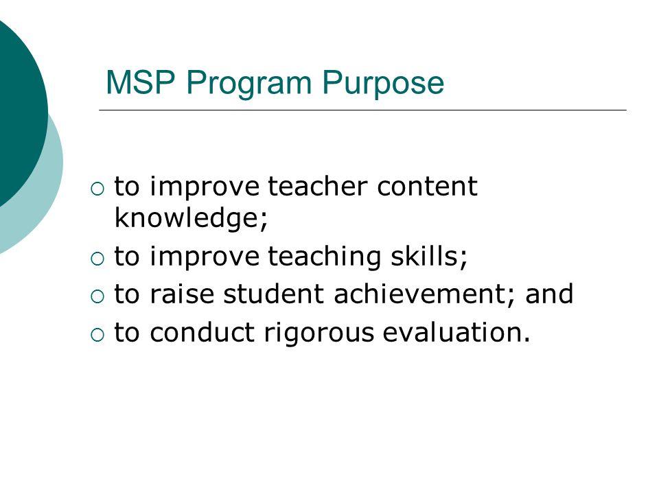 MSP Program Purpose  to improve teacher content knowledge;  to improve teaching skills;  to raise student achievement; and  to conduct rigorous ev