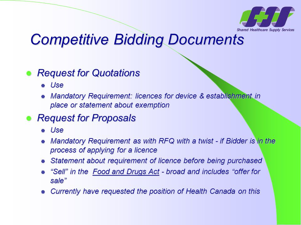 Competitive Bidding Documents Competitive Bidding Documents Request for Quotations Request for Quotations  Use  Mandatory Requirement: licences for device & establishment in place or statement about exemption Request for Proposals Request for Proposals  Use  Mandatory Requirement as with RFQ with a twist - if Bidder is in the process of applying for a licence  Statement about requirement of licence before being purchased  Sell in the Food and Drugs Act - broad and includes offer for sale  Currently have requested the position of Health Canada on this