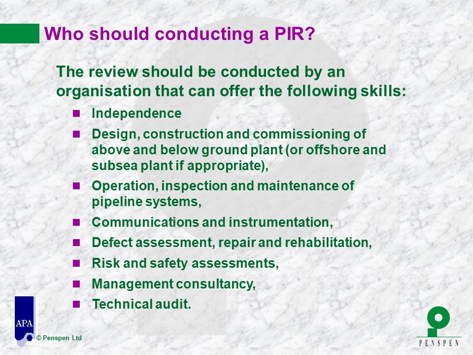 © Penspen Ltd Who should conducting a PIR? The review should be conducted by an organisation that can offer the following skills: n Independence n Des