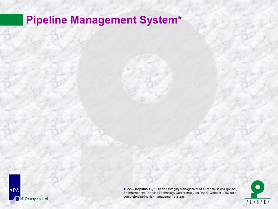 © Penspen Ltd Pipeline Management System* l See… Hopkins, P., 'Risk and Integrity Management of a Transmission Pipeline', 2 nd International Pipeline