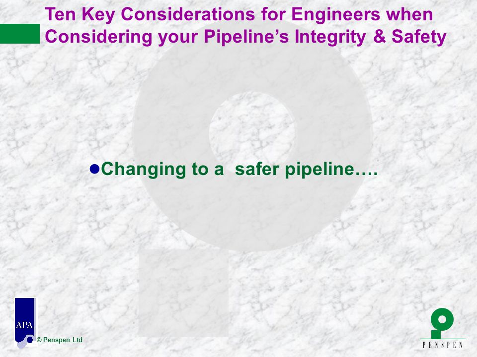© Penspen Ltd Ten Key Considerations for Engineers when Considering your Pipeline's Integrity & Safety l Changing to a safer pipeline….
