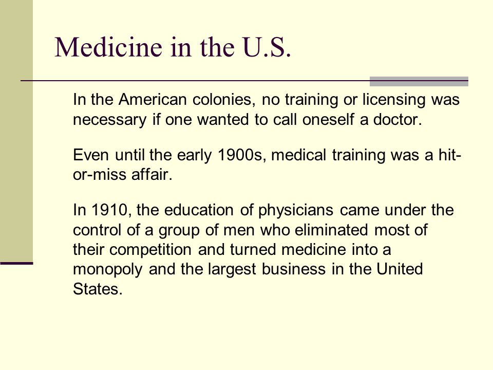 Medicine in the U.S. In the American colonies, no training or licensing was necessary if one wanted to call oneself a doctor. Even until the early 190