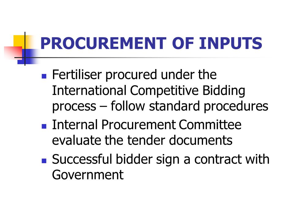 PROCUREMENT OF INPUTS Fertiliser procured under the International Competitive Bidding process – follow standard procedures Internal Procurement Committee evaluate the tender documents Successful bidder sign a contract with Government