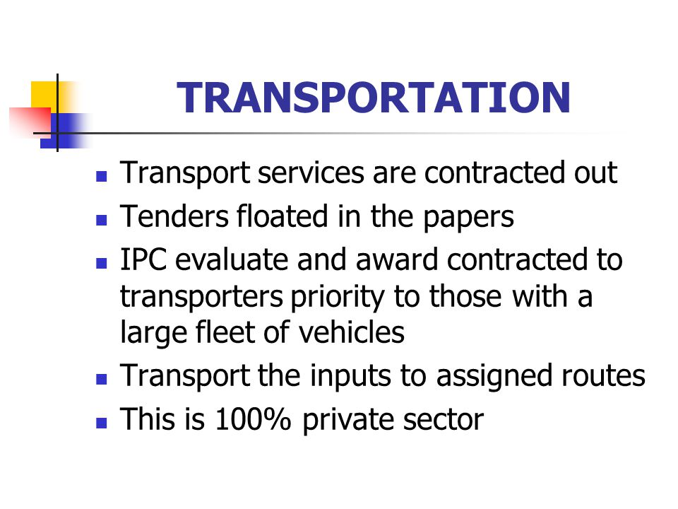 TRANSPORTATION Transport services are contracted out Tenders floated in the papers IPC evaluate and award contracted to transporters priority to those with a large fleet of vehicles Transport the inputs to assigned routes This is 100% private sector