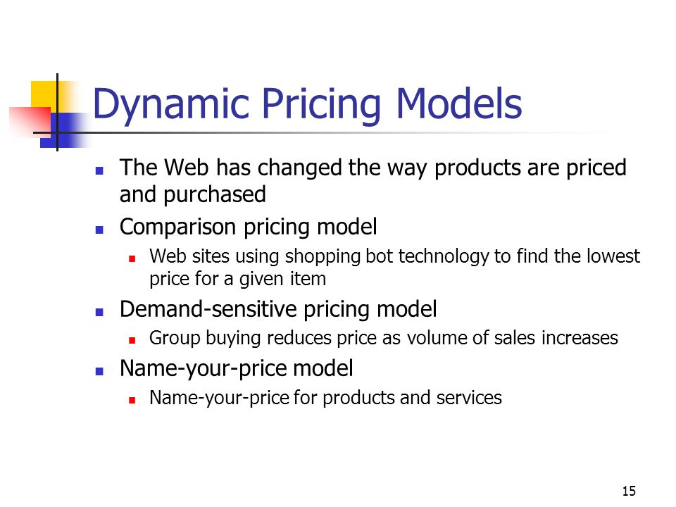 15 Dynamic Pricing Models The Web has changed the way products are priced and purchased Comparison pricing model Web sites using shopping bot technology to find the lowest price for a given item Demand-sensitive pricing model Group buying reduces price as volume of sales increases Name-your-price model Name-your-price for products and services