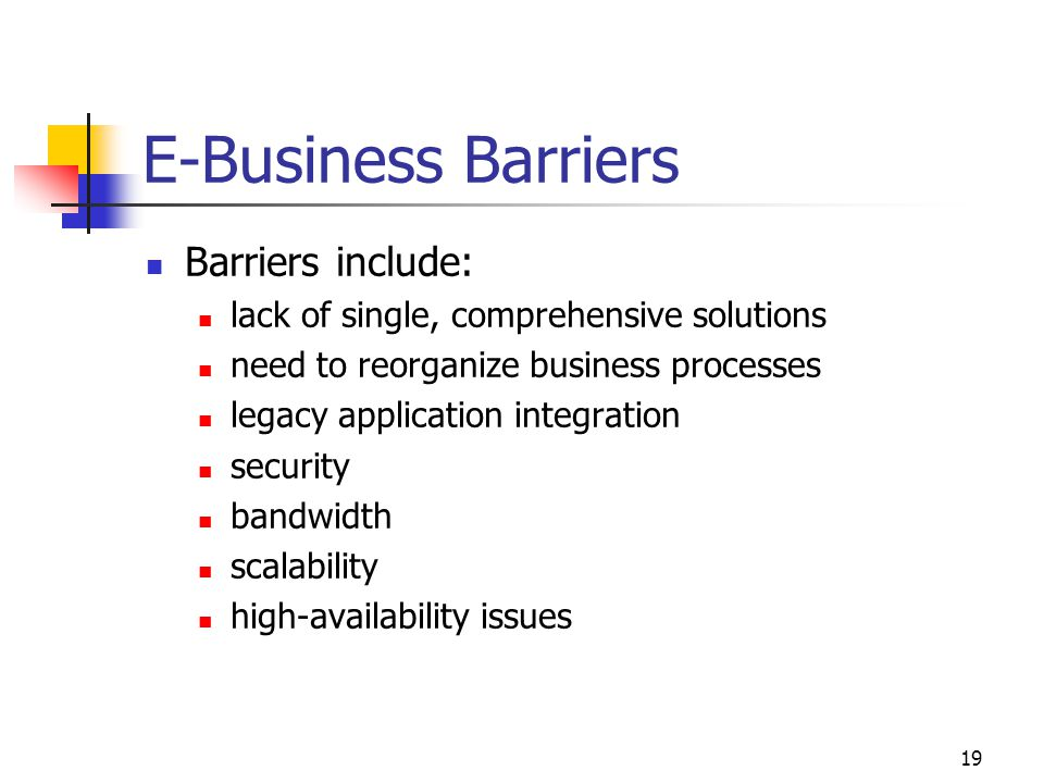 19 E-Business Barriers Barriers include: lack of single, comprehensive solutions need to reorganize business processes legacy application integration security bandwidth scalability high-availability issues