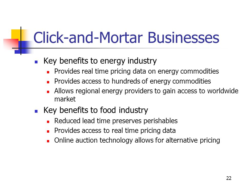 22 Click-and-Mortar Businesses Key benefits to energy industry Provides real time pricing data on energy commodities Provides access to hundreds of energy commodities Allows regional energy providers to gain access to worldwide market Key benefits to food industry Reduced lead time preserves perishables Provides access to real time pricing data Online auction technology allows for alternative pricing
