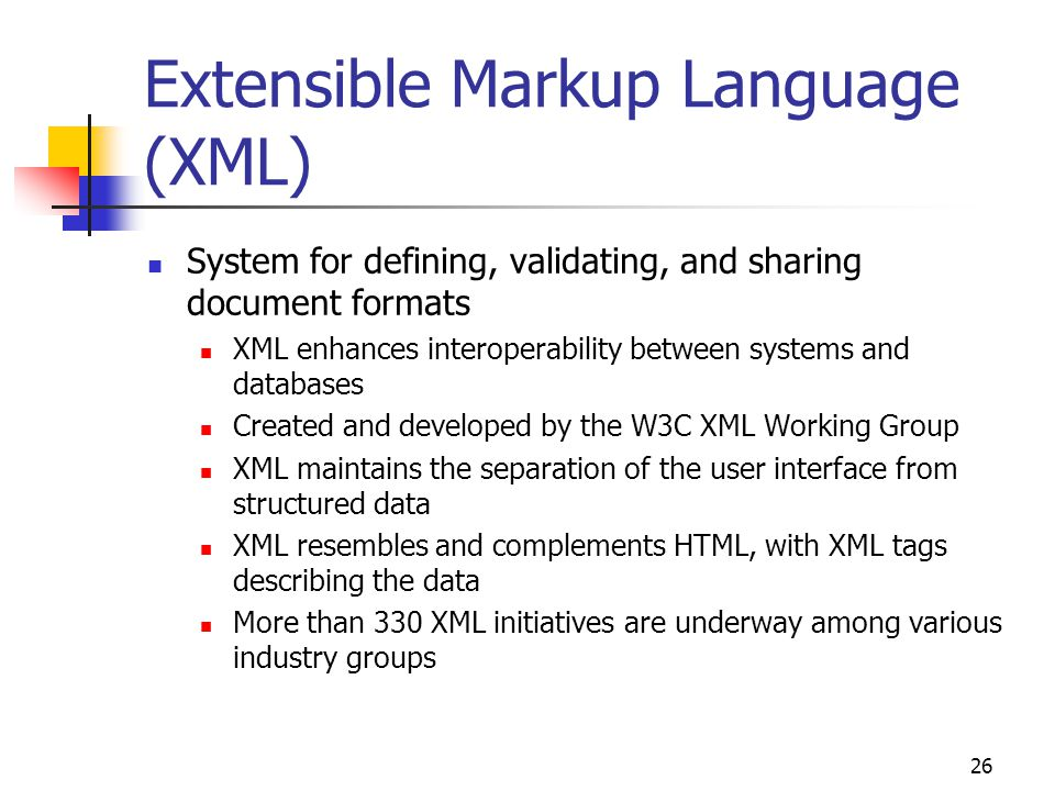 26 Extensible Markup Language (XML) System for defining, validating, and sharing document formats XML enhances interoperability between systems and databases Created and developed by the W3C XML Working Group XML maintains the separation of the user interface from structured data XML resembles and complements HTML, with XML tags describing the data More than 330 XML initiatives are underway among various industry groups