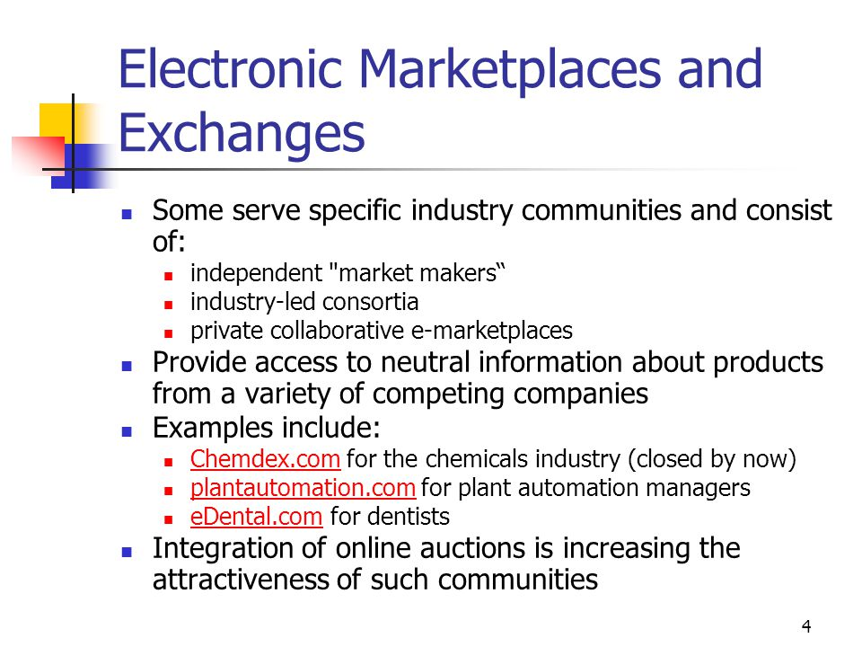 4 Electronic Marketplaces and Exchanges Some serve specific industry communities and consist of: independent market makers industry-led consortia private collaborative e-marketplaces Provide access to neutral information about products from a variety of competing companies Examples include: Chemdex.com for the chemicals industry (closed by now) Chemdex.com plantautomation.com for plant automation managers plantautomation.com eDental.com for dentists eDental.com Integration of online auctions is increasing the attractiveness of such communities