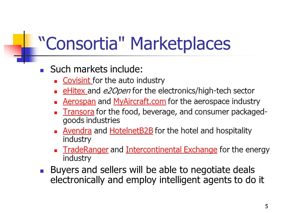 5 Consortia Marketplaces Such markets include: Covisint for the auto industry Covisint eHitex and e2Open for the electronics/high-tech sector eHitex Aerospan and MyAircraft.com for the aerospace industry AerospanMyAircraft.com Transora for the food, beverage, and consumer packaged- goods industries Transora Avendra and HotelnetB2B for the hotel and hospitality industry AvendraHotelnetB2B TradeRanger and Intercontinental Exchange for the energy industry TradeRangerIntercontinental Exchange Buyers and sellers will be able to negotiate deals electronically and employ intelligent agents to do it